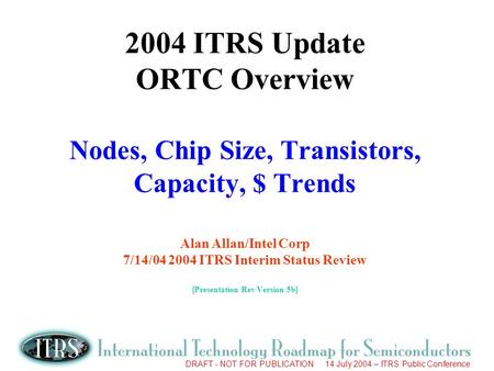 DRAFT - NOT FOR PUBLICATION 14 July 2004 – ITRS Public Conference 2004 ITRS Update ORTC Overview Nodes, Chip Size, Transistors, Capacity, $ Trends Alan.
