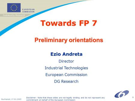 Bucharest, 17.01.2005 1 Towards FP 7 Preliminary orientations Ezio Andreta Director Industrial Technologies European Commission DG Research Disclaimer: