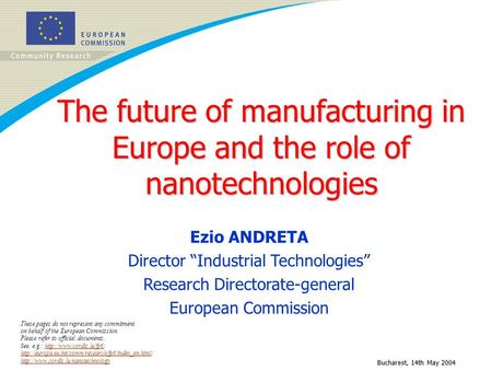 Bucharest, 14th May 2004 The future of manufacturing in Europe and the role of nanotechnologies Ezio ANDRETA Director Industrial Technologies Research.