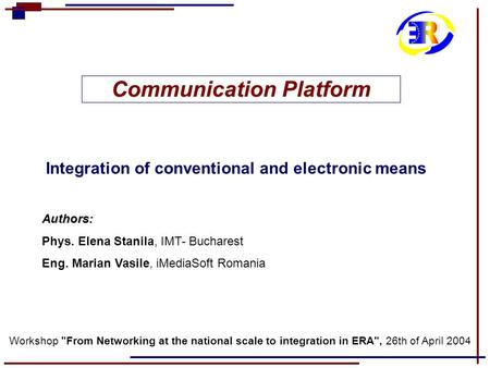 Communication Platform Integration of conventional and electronic means Authors: Phys. Elena Stanila, IMT- Bucharest Eng. Marian Vasile, iMediaSoft Romania.