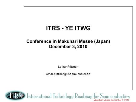 1 Makuhari Messe December 3, 2010 ITRS - YE ITWG Conference in Makuhari Messe (Japan) December 3, 2010 Lothar Pfitzner