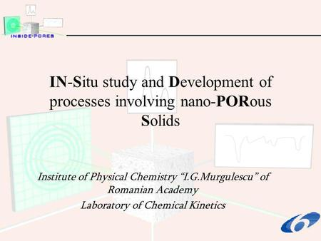 IN-Situ study and Development of processes involving nano-PORous Solids Institute of Physical Chemistry I.G.Murgulescu of Romanian Academy Laboratory of.