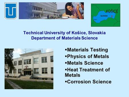 Technical University of Košice, Slovakia Department of Materials Science Materials Testing Physics of Metals Metals Science Heat Treatment of Metals Corrosion.