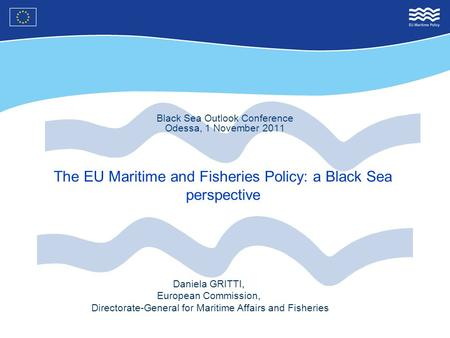 Black Sea Outlook Conference Odessa, 1 November 2011 The EU Maritime and Fisheries Policy: a Black Sea perspective Daniela GRITTI, European Commission,