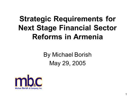 1 Strategic Requirements for Next Stage Financial Sector Reforms in Armenia By Michael Borish May 29, 2005.