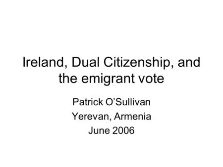 Ireland, Dual Citizenship, and the emigrant vote Patrick OSullivan Yerevan, Armenia June 2006.