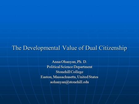 The Developmental Value of Dual Citizenship Anna Ohanyan, Ph. D. Political Science Department Stonehill College Easton, Massachusetts, United States
