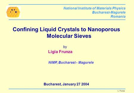 Confining Liquid Crystals to Nanoporous Molecular Sieves by Ligia Frunza NIMP, Bucharest - Magurele Bucharest, January 27 2004 National Institute of Materials.