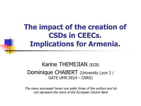The impact of the creation of CSDs in CEECs. Implications for Armenia. Karine THEMEJIAN (ECB) Dominique CHABERT (University Lyon 2 / GATE UMR 5824 – CNRS)