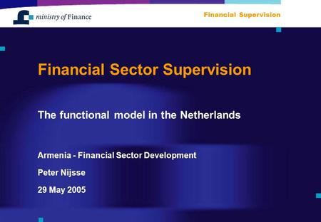 Armenia - Financial Sector Development Financial Supervision 29 May 2005 Peter Nijsse Financial Sector Supervision The functional model in the Netherlands.