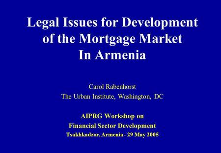 Legal Issues for Development of the Mortgage Market In Armenia Carol Rabenhorst The Urban Institute, Washington, DC AIPRG Workshop on Financial Sector.