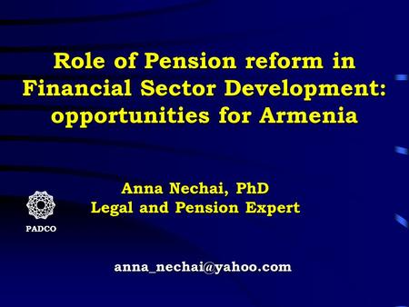 PADCO Role of Pension reform in Financial Sector Development: opportunities for Armenia Anna Nechai, PhD Legal and Pension Expert.