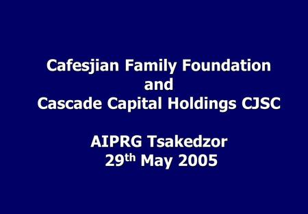 Cafesjian Family Foundation and Cascade Capital Holdings CJSC AIPRG Tsakedzor 29 th May 2005 29 th May 2005.