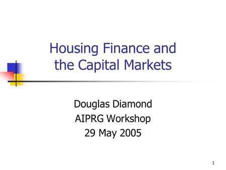 1 Housing Finance and the Capital Markets Douglas Diamond AIPRG Workshop 29 May 2005.