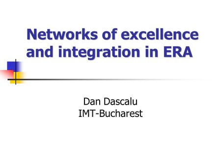 Networks of excellence and integration in ERA Dan Dascalu IMT-Bucharest.