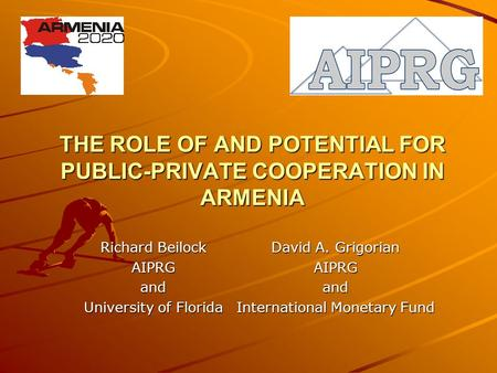 THE ROLE OF AND POTENTIAL FOR PUBLIC-PRIVATE COOPERATION IN ARMENIA Richard Beilock AIPRGand University of Florida David A. Grigorian AIPRGand International.