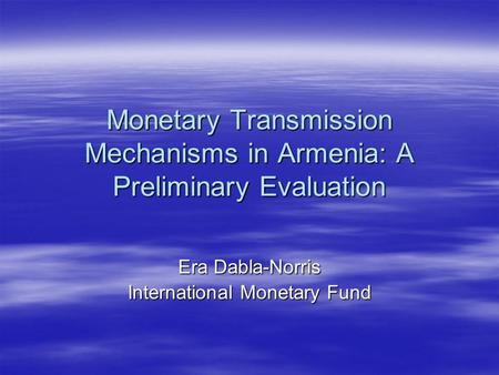 Monetary Transmission Mechanisms in Armenia: A Preliminary Evaluation Era Dabla-Norris International Monetary Fund.
