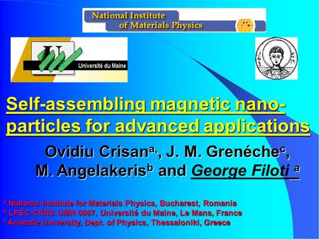Self-assembling magnetic nano- particles for advanced applications Ovidiu Crisan a,, J. M. Grenéche c, M. Angelakeris b and a M. Angelakeris b and George.