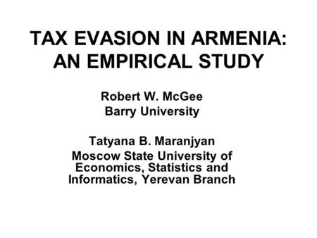 TAX EVASION IN ARMENIA: AN EMPIRICAL STUDY Robert W. McGee Barry University Tatyana B. Maranjyan Moscow State University of Economics, Statistics and Informatics,
