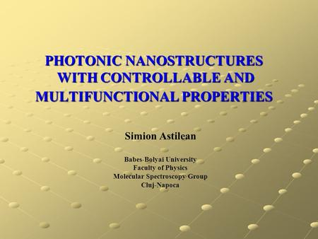 PHOTONIC NANOSTRUCTURES WITH CONTROLLABLE AND MULTIFUNCTIONAL PROPERTIES Simion Astilean Babes-Bolyai University Faculty of Physics Molecular Spectroscopy.