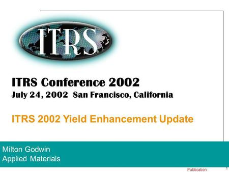 1 24 July 2002 Work In Progress – Not for Publication ITRS Conference 2002 July 24, 2002 San Francisco, California ITRS 2002 Yield Enhancement Update Milton.