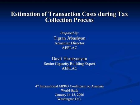 1 Estimation of Transaction Costs during Tax Collection Process Prepared by: Tigran Jrbashyan Armenian Director AEPLAC Davit Harutyunyan Senior Capacity.