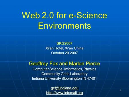 1 Web 2.0 for e-Science Environments SKG2007 Xian Hotel, Xian China October 29 2007 Geoffrey Fox and Marlon Pierce Computer Science, Informatics, Physics.