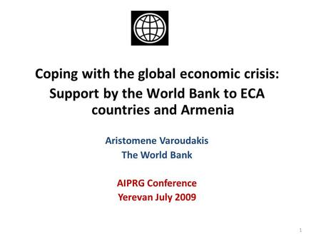 1 Coping with the global economic crisis: Support by the World Bank to ECA countries and Armenia Aristomene Varoudakis The World Bank AIPRG Conference.