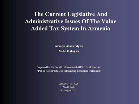 The Current Legislative And Administrative Issues Of The Value Added Tax System In Armenia January 14-15, 2006 World Bank Washington, D.C. Armen Alaverdyan.