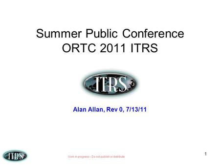 Work in progress – Do not publish or distribute 1 Summer Public Conference ORTC 2011 ITRS Alan Allan, Rev 0, 7/13/11.