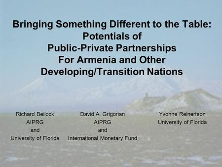 Bringing Something Different to the Table: Potentials of Public-Private Partnerships For Armenia and Other Developing/Transition Nations Richard Beilock.