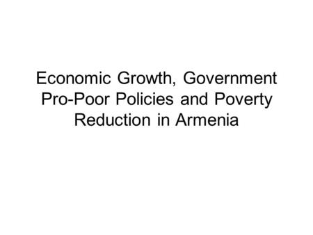 Economic Growth, Government Pro-Poor Policies and Poverty Reduction in Armenia.