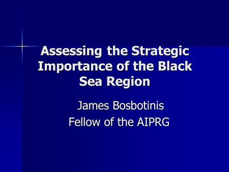 Assessing the Strategic Importance of the Black Sea Region James Bosbotinis James Bosbotinis Fellow of the AIPRG.