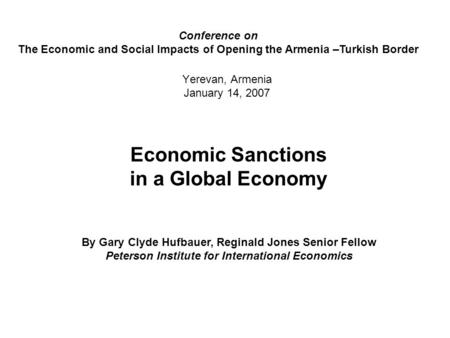 Yerevan, Armenia January 14, 2007 Economic Sanctions in a Global Economy By Gary Clyde Hufbauer, Reginald Jones Senior Fellow Peterson Institute for International.