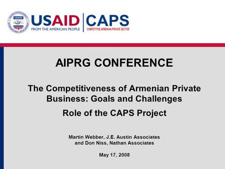 AIPRG CONFERENCE The Competitiveness of Armenian Private Business: Goals and Challenges Role of the CAPS Project Martin Webber, J.E. Austin Associates.