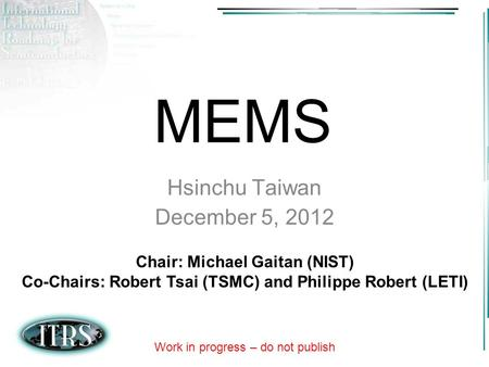 MEMS Hsinchu Taiwan December 5, 2012 Chair: Michael Gaitan (NIST)