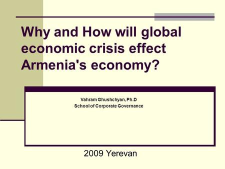 Why and How will global economic crisis effect Armenia's economy? 2009 Yerevan Vahram Ghushchyan, Ph.D School of Corporate Governance.