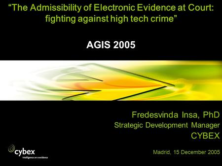 The Admissibility of Electronic Evidence at Court: fighting against high tech crime AGIS 2005 Fredesvinda Insa, PhD Strategic Development Manager CYBEX.