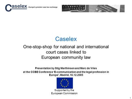 1 Caselex One-stop-shop for national and international court cases linked to European community law Presentation by Stig Marthinsen and Marc de Vries at.