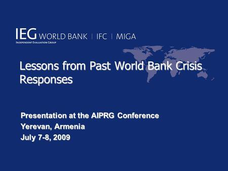 Lessons from Past World Bank Crisis Responses Presentation at the AIPRG Conference Yerevan, Armenia July 7-8, 2009.