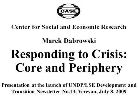 Marek Dabrowski Responding to Crisis: Core and Periphery Presentation at the launch of UNDP/LSE Development and Transition Newsletter No.13, Yerevan, July.