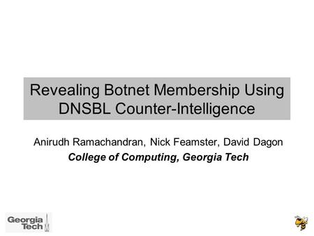 Revealing Botnet Membership Using DNSBL Counter-Intelligence Anirudh Ramachandran, Nick Feamster, David Dagon College of Computing, Georgia Tech.