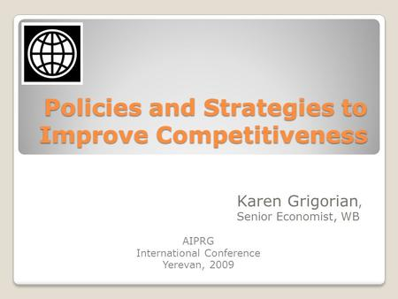 Policies and Strategies to Improve Competitiveness Karen Grigorian, Senior Economist, WB AIPRG International Conference Yerevan, 2009.