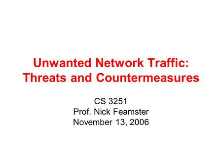 Unwanted Network Traffic: Threats and Countermeasures CS 3251 Prof. Nick Feamster November 13, 2006.