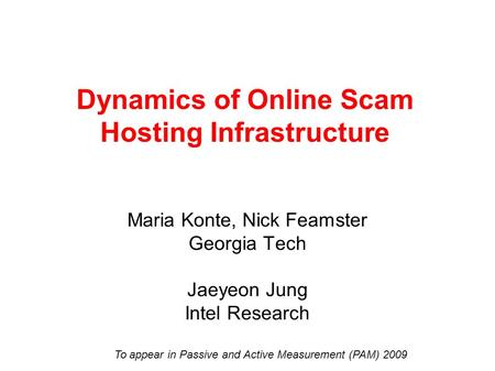 Dynamics of Online Scam Hosting Infrastructure Maria Konte, Nick Feamster Georgia Tech Jaeyeon Jung Intel Research To appear in Passive and Active Measurement.