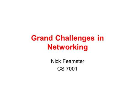 Grand Challenges in Networking Nick Feamster CS 7001.