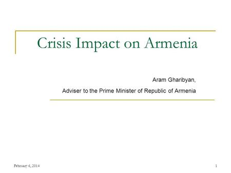 February 6, 20141 Crisis Impact on Armenia Aram Gharibyan, Adviser to the Prime Minister of Republic of Armenia.