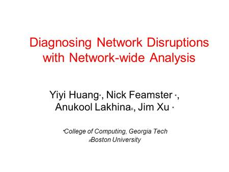 Diagnosing Network Disruptions with Network-wide Analysis Yiyi Huang, Nick Feamster, Anukool Lakhina, Jim Xu College of Computing, Georgia Tech Boston.