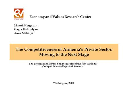 The Competitiveness of Armenias Private Sector: Moving to the Next Stage Washington, 2008 Economy and Values Research Center The presentation is based.