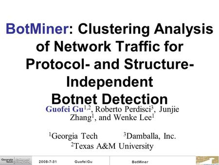 BotMiner: Clustering Analysis of Network Traffic for Protocol- and Structure-Independent Botnet Detection Guofei Gu1,2, Roberto Perdisci3, Junjie Zhang1,